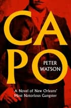Capo - A Novel of New Orleans' Most Notorious Gangster ebook by Peter Watson