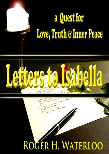 Letters to Isabella: a Quest for Love, Truth and Inner Peace ebook by Roger H. Waterloo