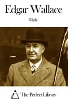 Works of Edgar Wallace ebook by Edgar Wallace