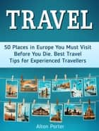 Travel: 50 Places in Europe You Must Visit Before You Die. Best Travel Tips for Experienced Travellers ebook by Alton Porter