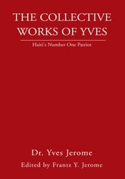 The Collective Works of Yves - Haiti's Number One Patriot ebook by Dr. Yves Jerome