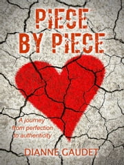 Piece By Piece - A journey from perfection to authenticity ebook by Dianne Gaudet