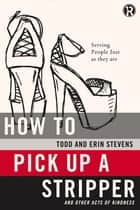 How to Pick Up a Stripper and Other Acts of Kindness ebook by Todd Stevens,Erin Stevens,Refraction
