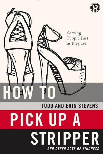 How to Pick Up a Stripper and Other Acts of Kindness - Serving People Just as They Are ebook by Todd Stevens,Erin Stevens,Refraction