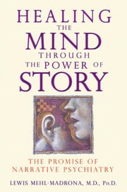 Healing the Mind through the Power of Story: The Promise of Narrative Psychiatry - The Promise of Narrative Psychiatry ebook by Lewis Mehl-Madrona, M.D., Ph.D.
