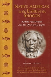 Native American in the Land of the Shogun - Ranald MacDonald and the Opening of Japan ebook by Frederik L. Schodt