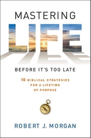 Mastering Life Before It's Too Late - 10 Biblical Strategies for a Lifetime of Purpose ebook by Robert  J. Morgan