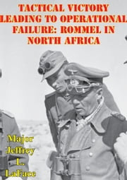 Tactical Victory Leading To Operational Failure: Rommel In North Africa ebook by Major Jeffrey L. LaFace