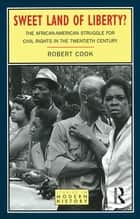 Sweet Land of Liberty? - The African-American Struggle for Civil Rights in the Twentieth Century ebook by Robert Cook