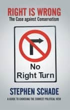 Right Is Wrong - The Case Against Conservatism ebook by Stephen Schade
