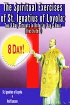 The Spiritual Exercises of St. Ignatius of Loyola - Two 8 Day Retreats in Order by Day and Hour (illustrated) ebook by St. Ignatius of Loyola, Rolf Jansen
