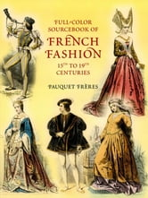 Full-Color Sourcebook of French Fashion: 15th to 19th Centuries ebook by Pauquet Frères