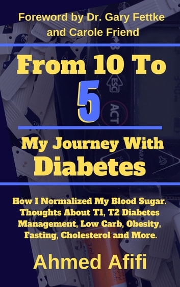 From 10 To 5 My Journey With Diabetes - How I normalized my blood sugar. Thoughts about T1, T2 diabetes management, low carb, obesity, fasting, cholesterol and more ebook by Ahmed Afifi