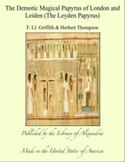 The Demotic Magical Papyrus of London and Leiden (The Leyden Papyrus) ebook by F. Ll. Griffith & Herbert Thompson