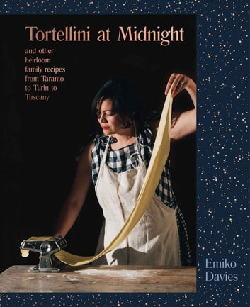Tortellini at Midnight - And other heirloom family recipes from Taranto to Turin to Tuscany ebook by Emiko Davies