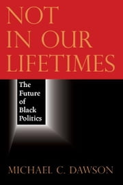 Not in Our Lifetimes - The Future of Black Politics ebook by Michael C. Dawson
