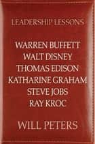 Leadership Lessons: Warren Buffett, Walt Disney, Thomas Edison, Katharine Graham, Steve Jobs, and Ray Kroc ebook by Will Peters