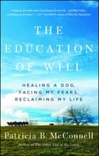 The Education of Will - Healing a Dog, Facing My Fears, Reclaiming My Life ebook by Patricia B. McConnell