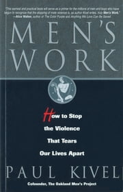 Men's Work - How to Stop the Violence That Tears Our Lives Apart ebook by Paul Kivel