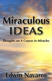Miraculous Ideas: Thoughts on A Course in Miracles ebook by Edwin Navarro