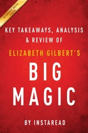Big Magic - Creative Living Beyond Fear by Elizabeth Gilbert | Key Takeaways, Analysis & Review ebook by Instaread