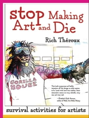 Stop Making Art and Die - Survival Activities for Artists ebook by Rich Theroux
