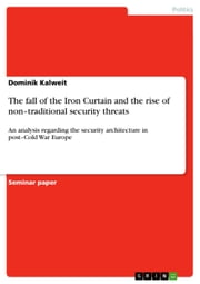 The fall of the Iron Curtain and the rise of non-traditional security threats - An analysis regarding the security architecture in post-Cold War Europe ebook by Dominik Kalweit