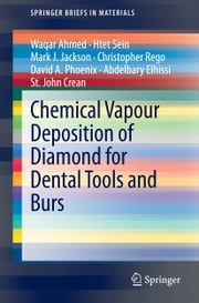Chemical Vapour Deposition of Diamond for Dental Tools and Burs ebook by Waqar Ahmed,Htet Sein,Mark J. Jackson,Christopher Rego,David A. Phoenix,Abdelbary Elhissi,St. John Crean