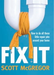 Fix It - How to do all those little repair jobs around your home ebook by Scott McGregor