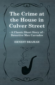 The Crime at the House in Culver Street (A Classic Short Story of Detective Max Carrados) ebook by Ernest Bramah