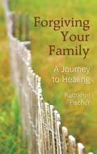 Forgiving Your Family ebook by Kathleen Fischer