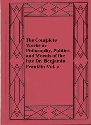 The Complete Works in Philosophy, Politics and Morals of the late Dr. Benjamin Franklin Vol. 2 ebook by Benjamin Franklin