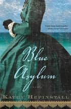 Blue Asylum - A Novel ebook by Kathy Hepinstall