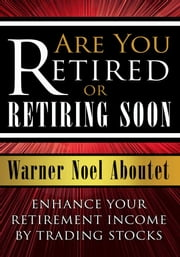 Are You Retired or Retiring Soon? - Enhance Your Retirement Income by Trading Stocks ebook by Warner Noel Aboutet