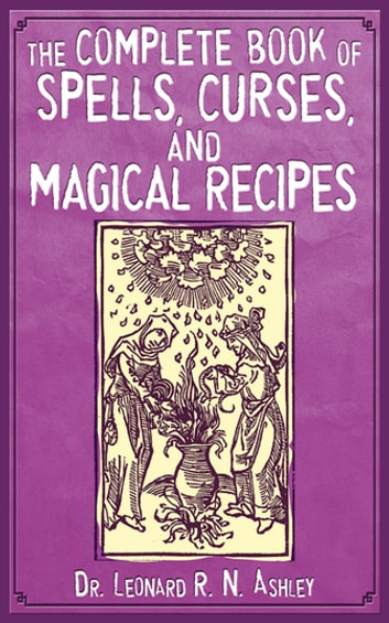 The Complete Book of Spells, Curses, and Magical Recipes ebook by Leonard R. N. Ashley
