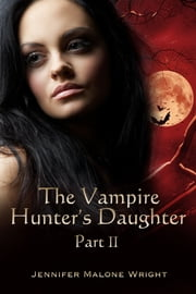 The Vampire Hunter's Daughter: Part II ebook by Jennifer Malone Wright