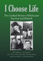 I Choose Life - Two Linked Stories of Holocaust Survival and Rebirth ebook by with Joseph S. Finkelstein Jerry L. Jennings and Goldie and Sol Finkelstein
