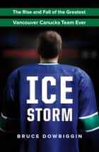 Ice Storm - The Rise and Fall of the Greatest Vancouver Canucks Team Ever ebook by Bruce Dowbiggin