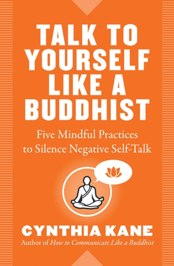 Talk to Yourself Like a Buddhist - Five Mindful Practices to Silence Negative Self-Talk ebook by Cynthia Kane