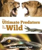 Ultimate Predators In The Wild - Children's Animal Books ebook by Speedy Publishing