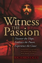 Witness the Passion - Discover the Hope, Embrace the Power, Experience the Grace ebook by Richard Exley
