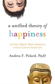 A Unified Theory of Happiness: An East-Meets-West Approach to Fully Loving Your Life - An East-Meets-West Approach to Fully Loving Your Life ebook by Polard, Andrea PsyD