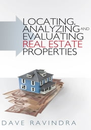 Locating, Analyzing and Evaluating Real Estate Properties ebook by Dave Ravindra