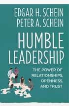 Humble Leadership - The Power of Relationships, Openness, and Trust ebook by Edgar H. Schein, Peter A. Schein
