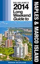 Delaplaine's 2014 Long Weekend Guide to Naples & Marco Island ebook by Andrew Delaplaine