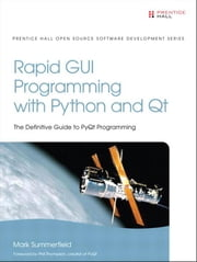 Rapid GUI Programming with Python and Qt: The Definitive Guide to PyQt Programming ebook by Summerfield, Mark