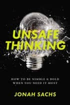 Unsafe Thinking - How to be Nimble and Bold When You Need It Most ebook by Jonah Sachs