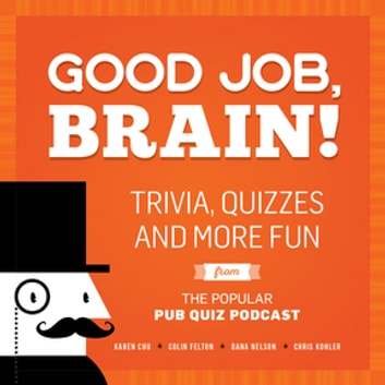 Good Job, Brain! - Trivia, Quizzes and More Fun From the Popular Pub Quiz Podcast ebook by Karen Chu,Colin Felton,Dana Nelson,Chris Kohler
