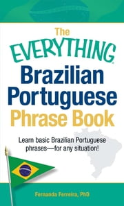 The Everything Brazilian Portuguese Phrase Book: Learn Basic Brazilian Portuguese Phrases - For Any Situation! - Learn Basic Brazilian Portuguese Phrases - For Any Situation! ebook by Fernanda Ferreira