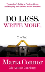 Do Less. Write More.: The Author's Guide to Finding, Hiring and Keeping an Excellent Author Assistant ebook by Maria Connor